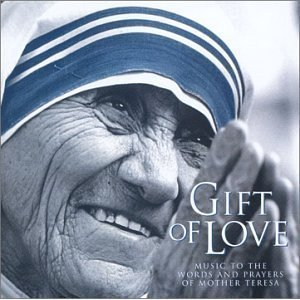 GIFT OF LOVE, MUSIC TO THE WORDS AND PRAYERS OF MOTHER TERESA